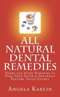 Winter Tempest Books All Natural Dental Remedies: Herbs and Home Remedies to Heal Your Teeth & Naturally Restore Tooth Enamel by Kaelin, Angela [Pape at Sears.com